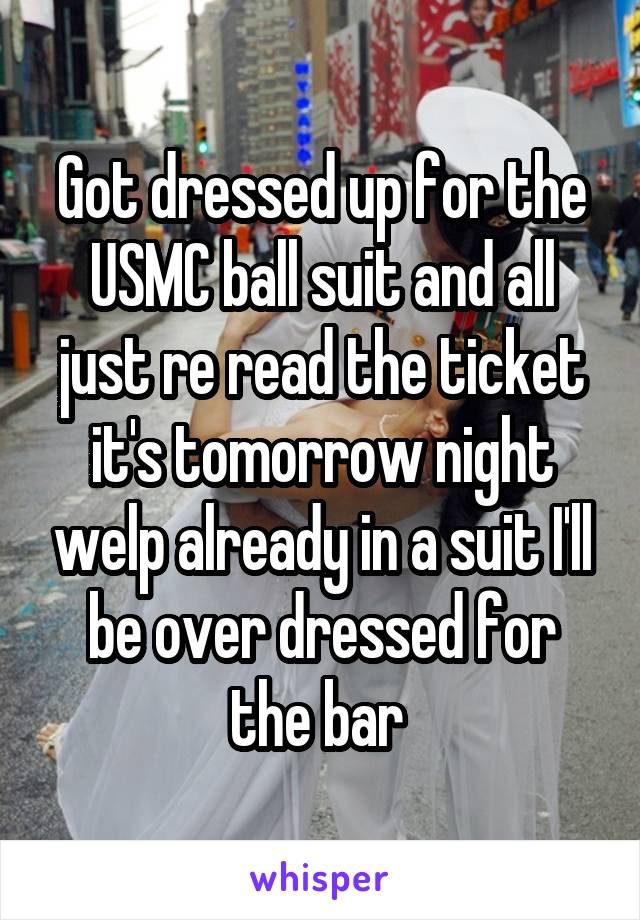 Got dressed up for the USMC ball suit and all just re read the ticket it's tomorrow night welp already in a suit I'll be over dressed for the bar