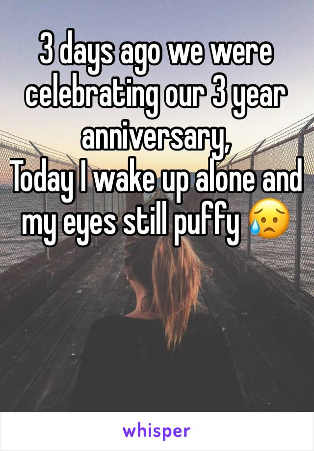3 days ago we were celebrating our 3 year anniversary,  Today I wake up alone and my eyes still puffy 😥