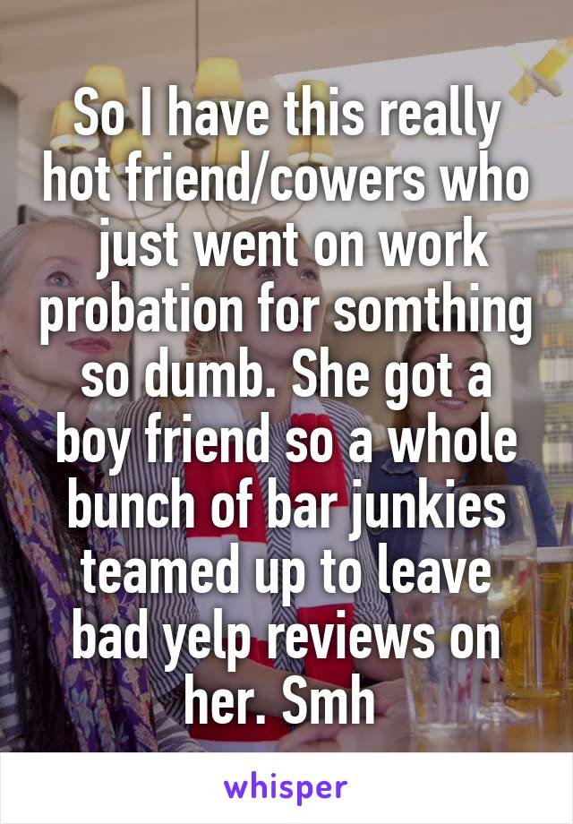 So I have this really hot friend/cowers who  just went on work probation for somthing so dumb. She got a boy friend so a whole bunch of bar junkies teamed up to leave bad yelp reviews on her. Smh