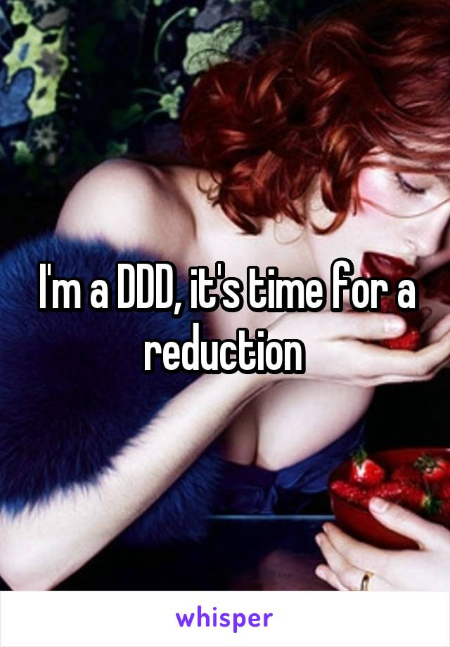 I'm a DDD, it's time for a reduction