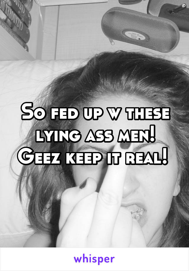 So fed up w these lying ass men! Geez keep it real!