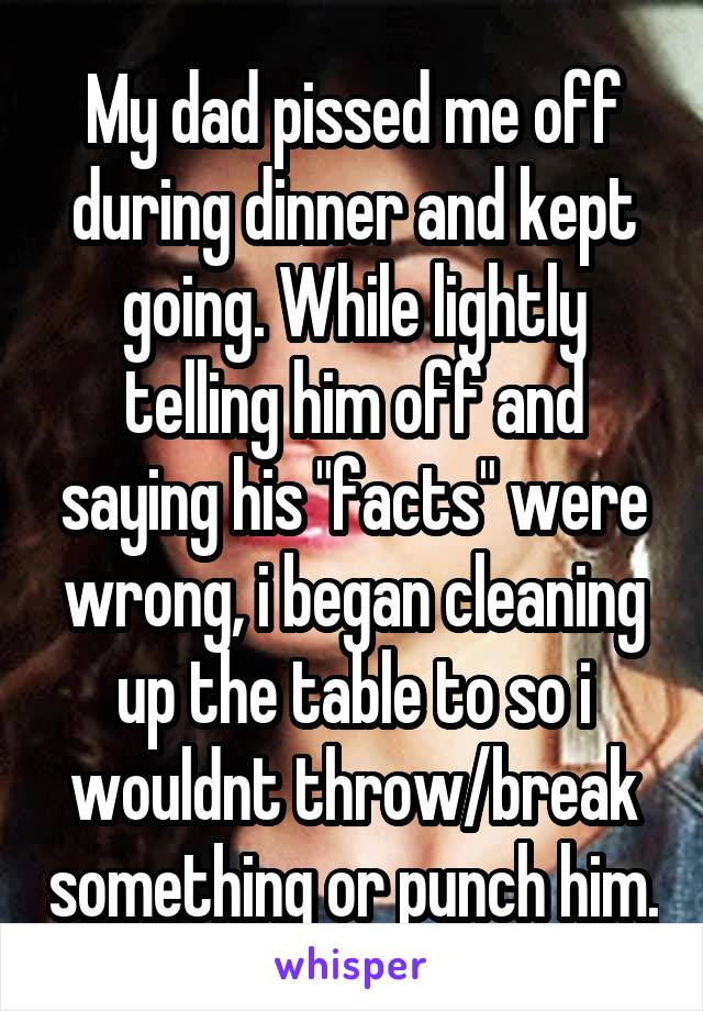 """My dad pissed me off during dinner and kept going. While lightly telling him off and saying his """"facts"""" were wrong, i began cleaning up the table to so i wouldnt throw/break something or punch him."""