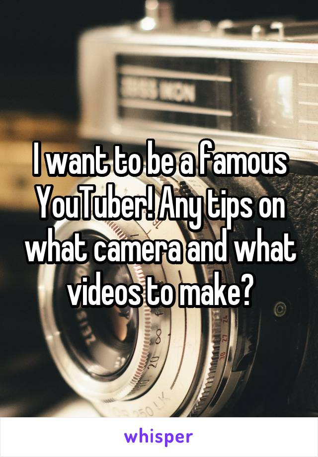 I want to be a famous YouTuber! Any tips on what camera and what videos to make?