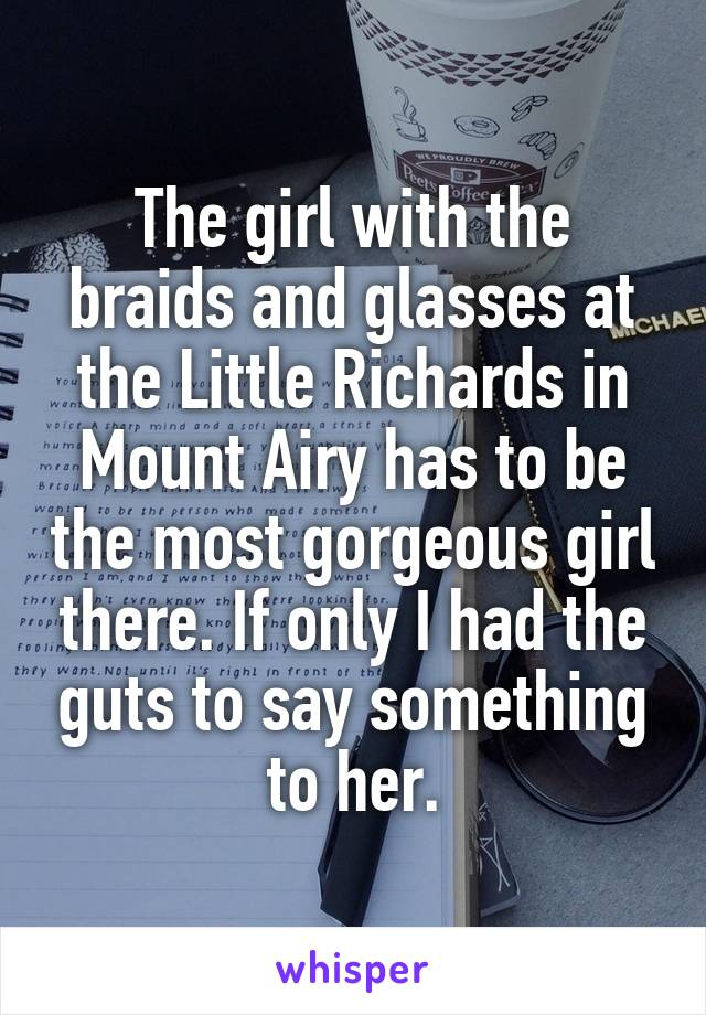 The girl with the braids and glasses at the Little Richards in Mount Airy has to be the most gorgeous girl there. If only I had the guts to say something to her.