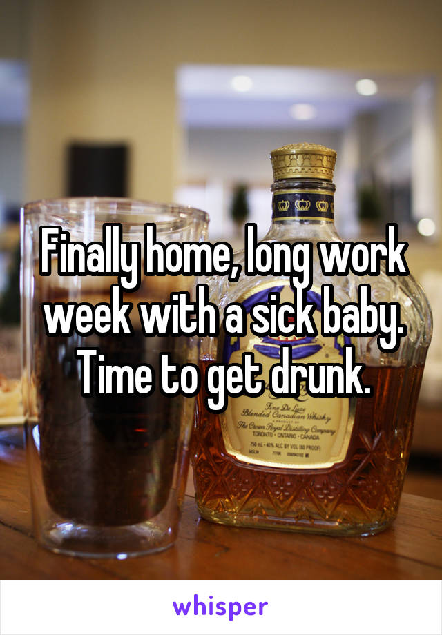 Finally home, long work week with a sick baby. Time to get drunk.