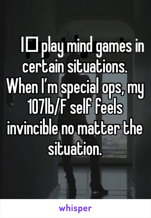 I️ play mind games in certain situations.  When I'm special ops, my 107lb/F self feels invincible no matter the situation.