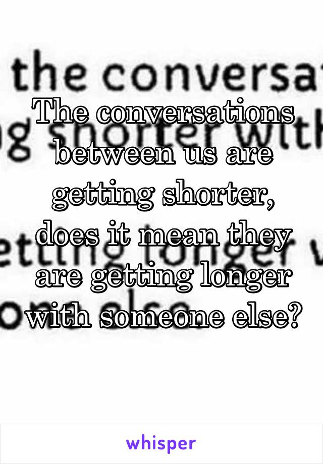 The conversations between us are getting shorter, does it mean they are getting longer with someone else?