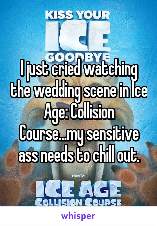 I just cried watching the wedding scene in Ice Age: Collision Course...my sensitive ass needs to chill out.