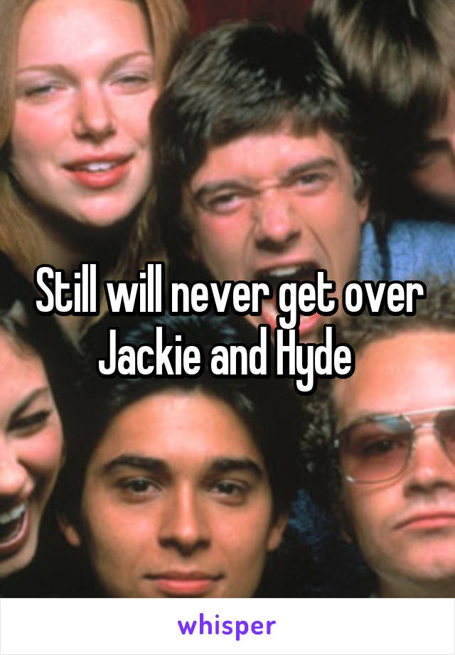 Still will never get over Jackie and Hyde