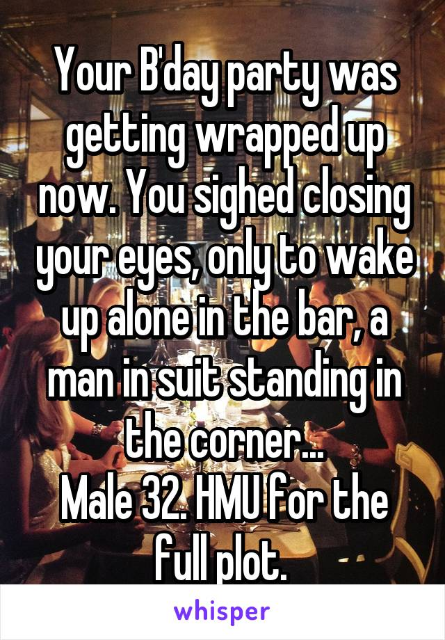 Your B'day party was getting wrapped up now. You sighed closing your eyes, only to wake up alone in the bar, a man in suit standing in the corner... Male 32. HMU for the full plot.