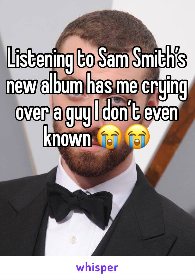 Listening to Sam Smith's new album has me crying over a guy I don't even known 😭😭