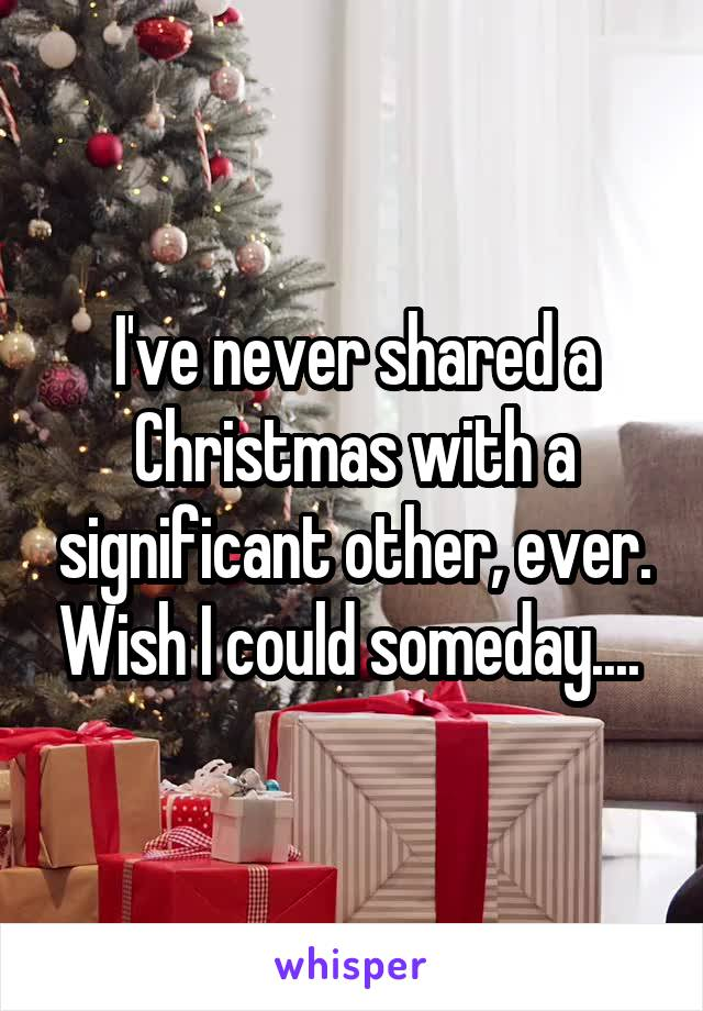 I've never shared a Christmas with a significant other, ever. Wish I could someday....