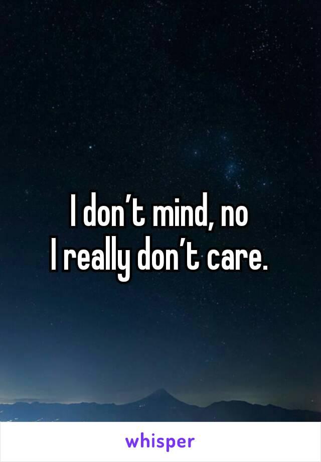 I don't mind, no I really don't care.