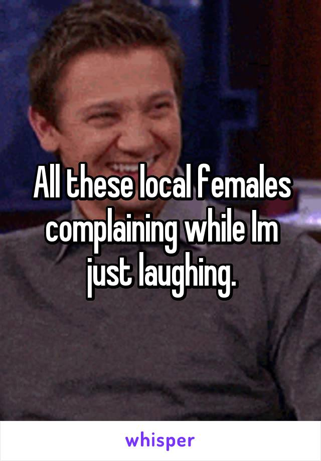 All these local females complaining while Im just laughing.