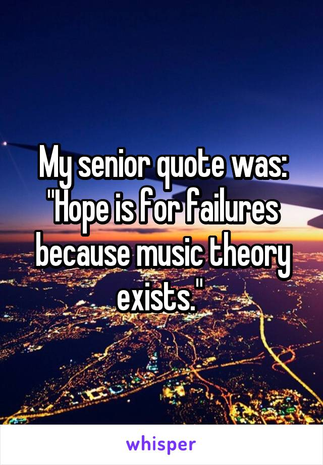 "My senior quote was: ""Hope is for failures because music theory exists."""