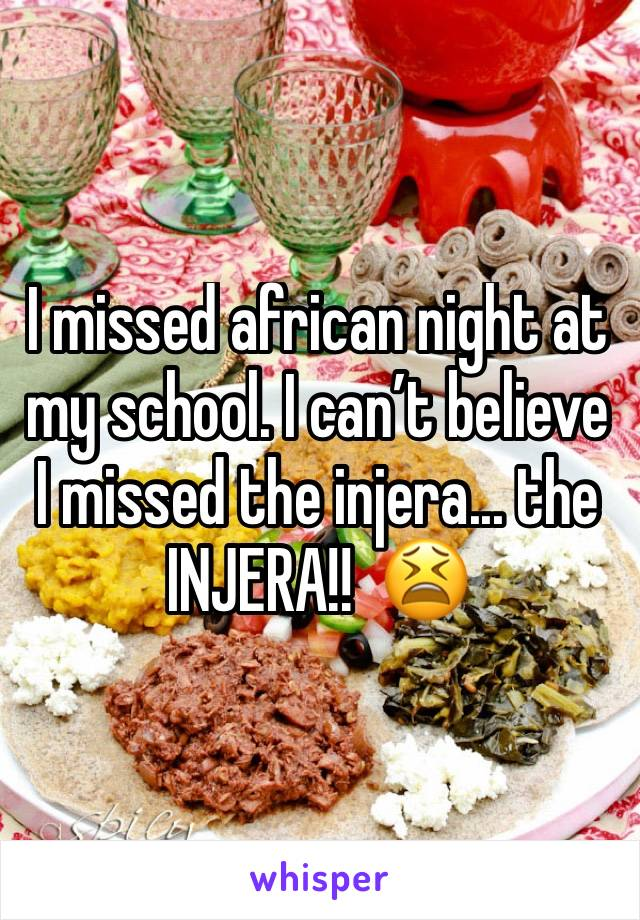 I missed african night at my school. I can't believe I missed the injera... the INJERA!!  😫