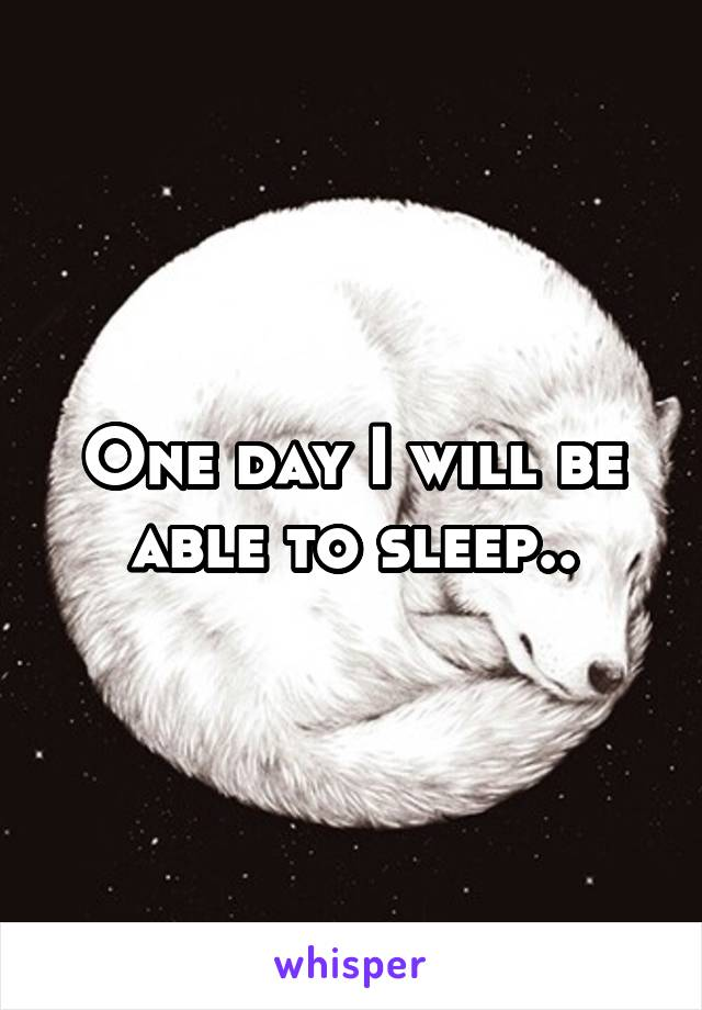 One day I will be able to sleep..