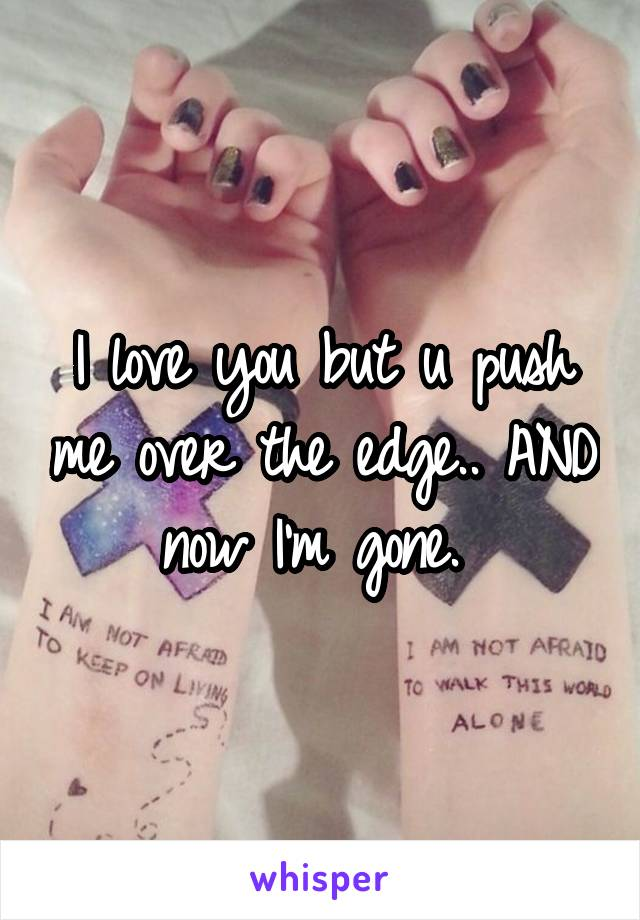 I love you but u push me over the edge.. AND now I'm gone.