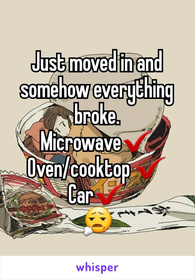 Just moved in and somehow everything broke. Microwave✔️ Oven/cooktop ✔️ Car✔️ 😧