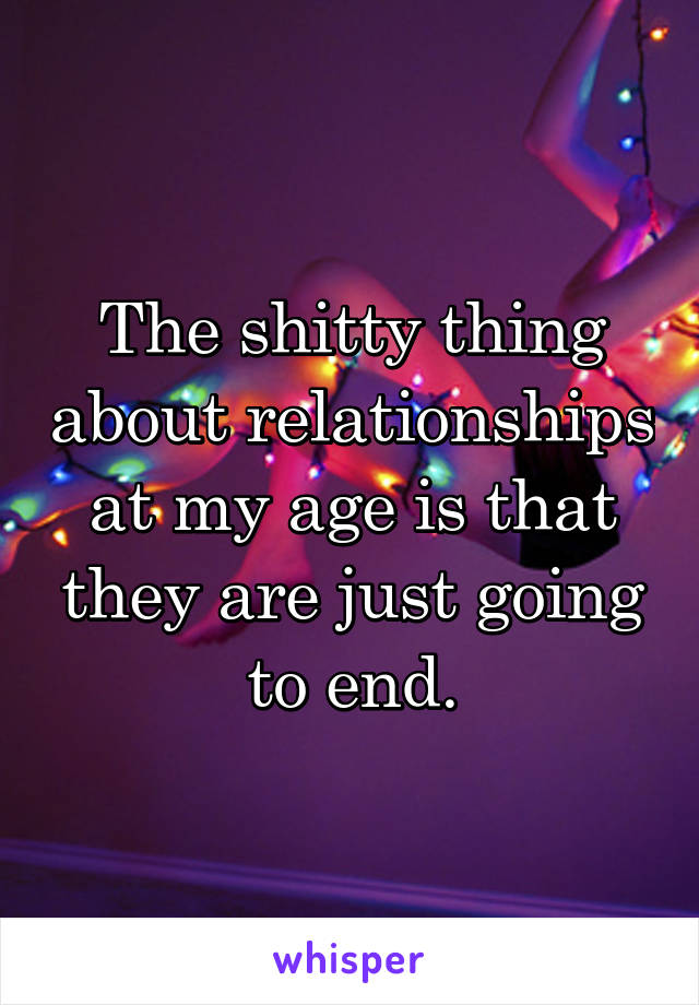 The shitty thing about relationships at my age is that they are just going to end.