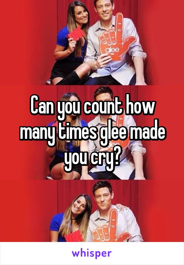 Can you count how many times glee made you cry?