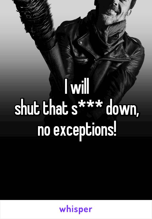 I will shut that s*** down, no exceptions!
