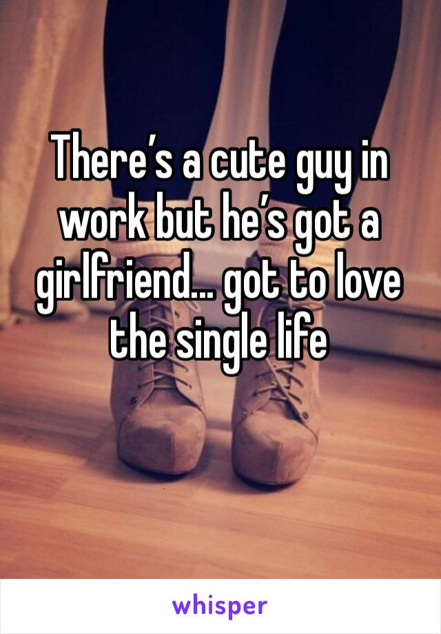 There's a cute guy in work but he's got a girlfriend... got to love the single life