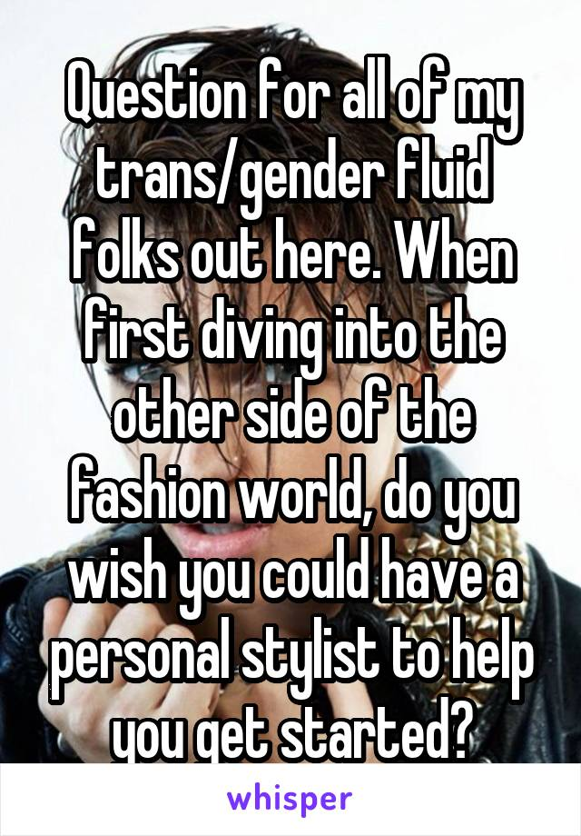 Question for all of my trans/gender fluid folks out here. When first diving into the other side of the fashion world, do you wish you could have a personal stylist to help you get started?