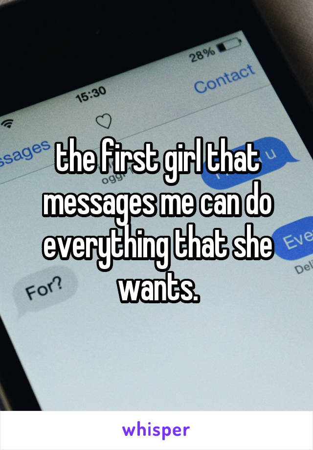 the first girl that messages me can do everything that she wants.