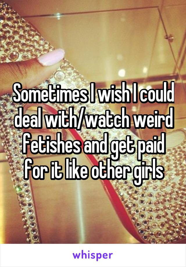 Sometimes I wish I could deal with/watch weird fetishes and get paid for it like other girls