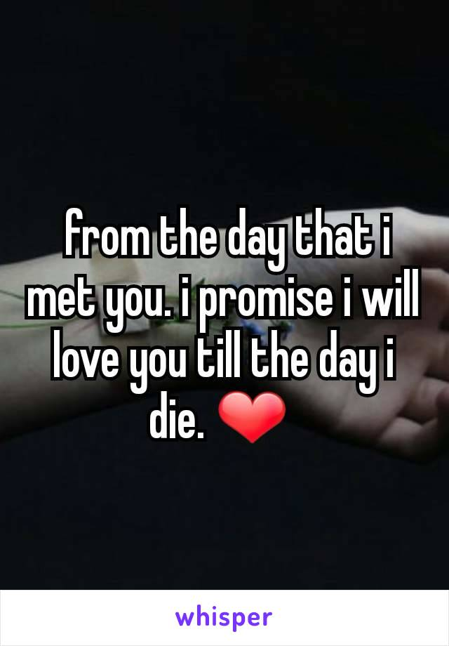 from the day that i met you. i promise i will love you till the day i die. ❤