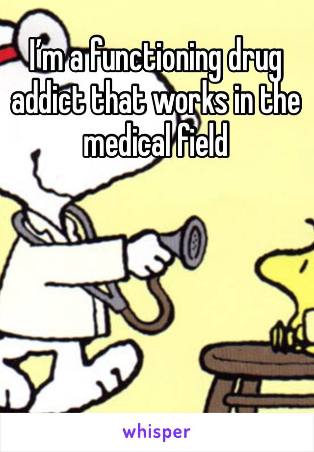 I'm a functioning drug addict that works in the medical field