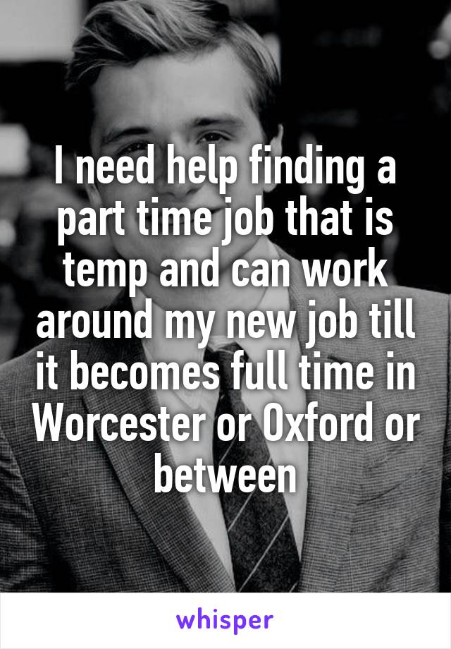 I need help finding a part time job that is temp and can work around my new job till it becomes full time in Worcester or Oxford or between