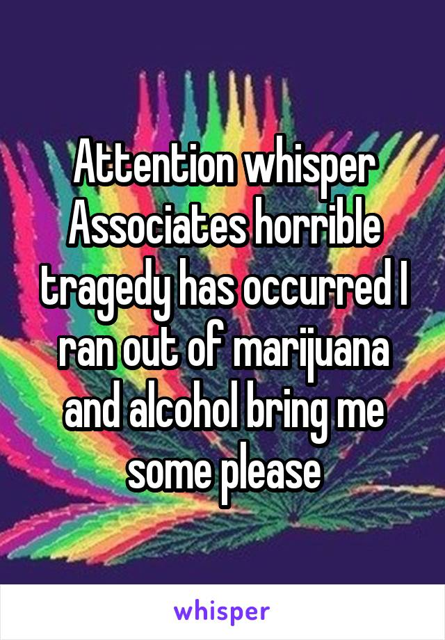 Attention whisper Associates horrible tragedy has occurred I ran out of marijuana and alcohol bring me some please