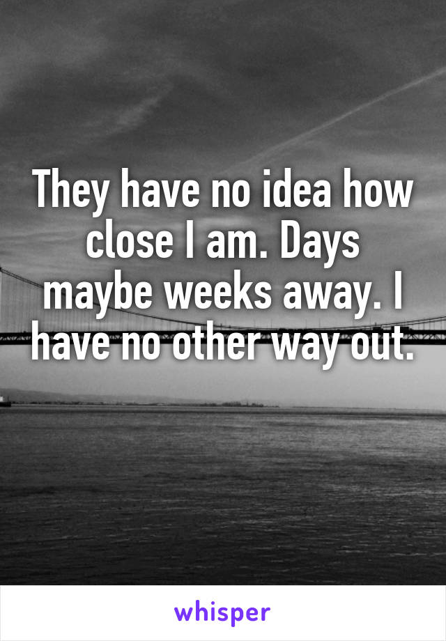 They have no idea how close I am. Days maybe weeks away. I have no other way out.