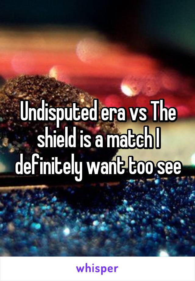 Undisputed era vs The shield is a match I definitely want too see