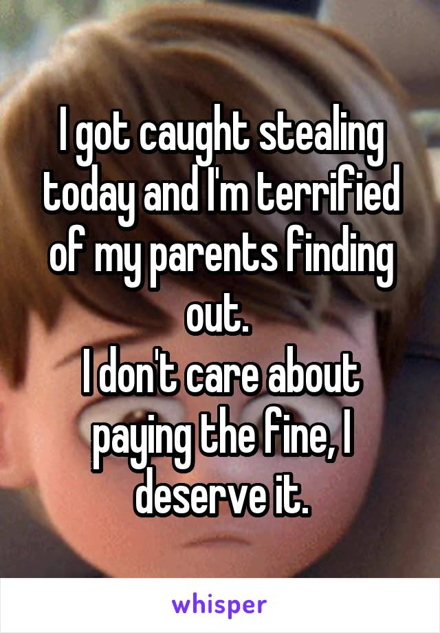 I got caught stealing today and I'm terrified of my parents finding out.  I don't care about paying the fine, I deserve it.