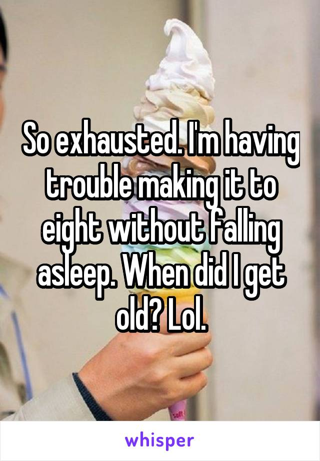 So exhausted. I'm having trouble making it to eight without falling asleep. When did I get old? Lol.