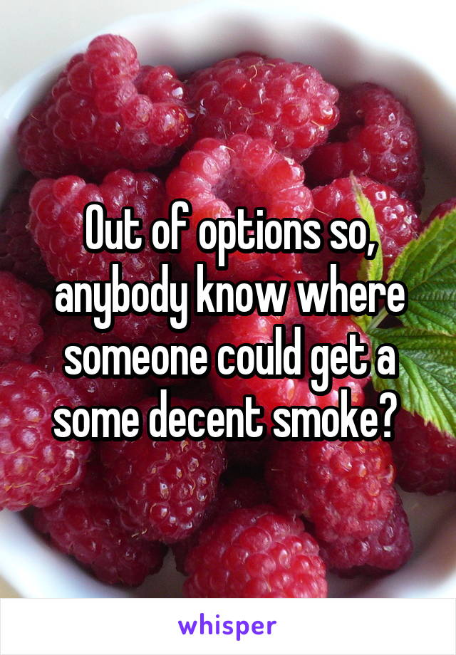 Out of options so, anybody know where someone could get a some decent smoke?
