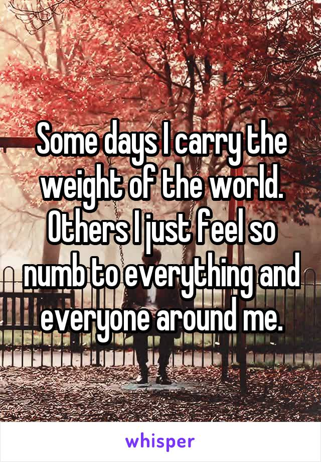 Some days I carry the weight of the world. Others I just feel so numb to everything and everyone around me.