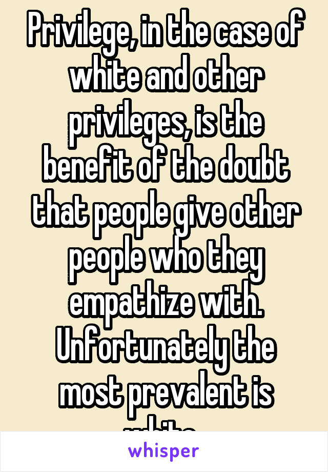 Privilege, in the case of white and other privileges, is the benefit of the doubt that people give other people who they empathize with. Unfortunately the most prevalent is white.