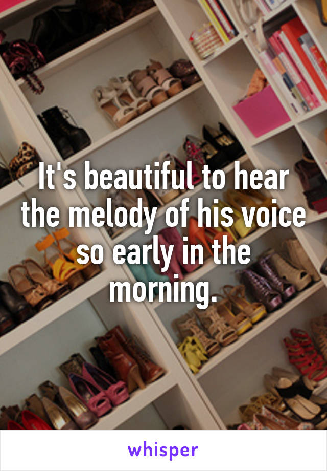 It's beautiful to hear the melody of his voice so early in the morning.