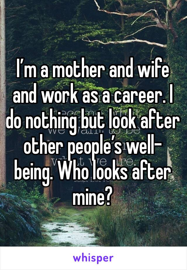 I'm a mother and wife and work as a career. I do nothing but look after other people's well-being. Who looks after mine?