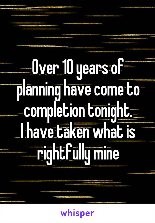 Over 10 years of planning have come to completion tonight. I have taken what is rightfully mine
