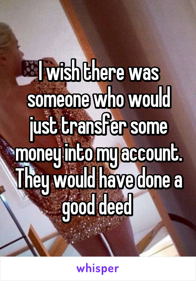 I wish there was someone who would just transfer some money into my account. They would have done a good deed