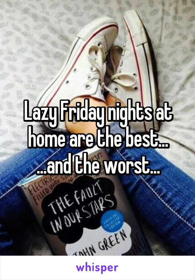 Lazy Friday nights at home are the best... ...and the worst...