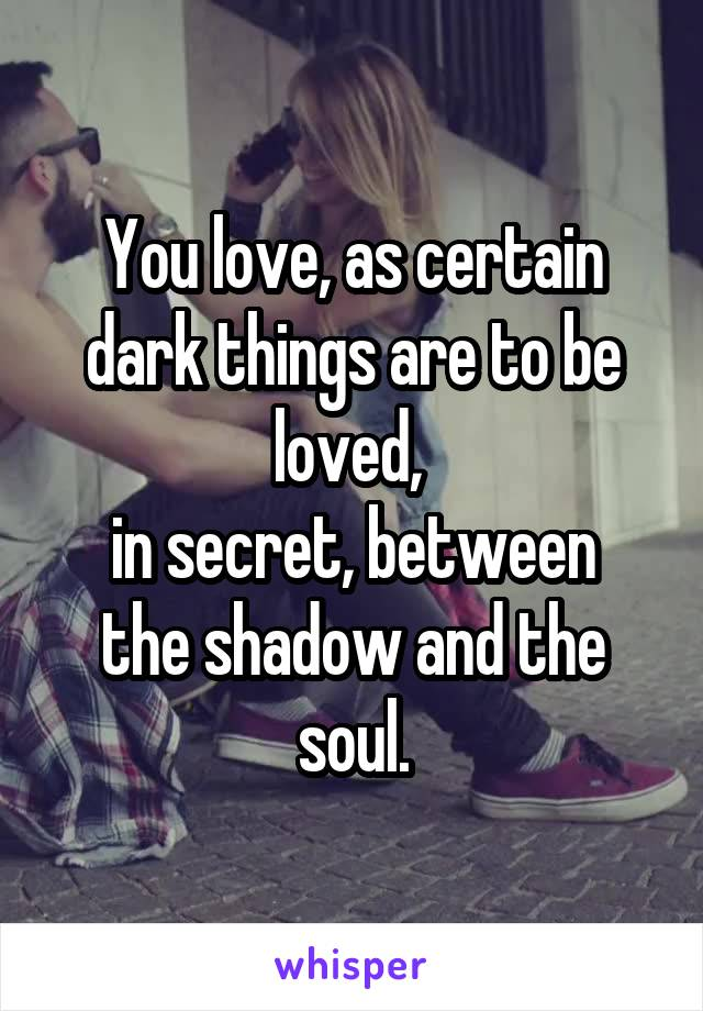 You love, as certain dark things are to be loved,  in secret, between the shadow and the soul.