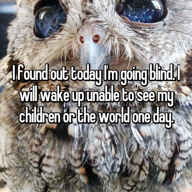 I found out today I'm going blind. I will wake up unable to see my children or the world one day.