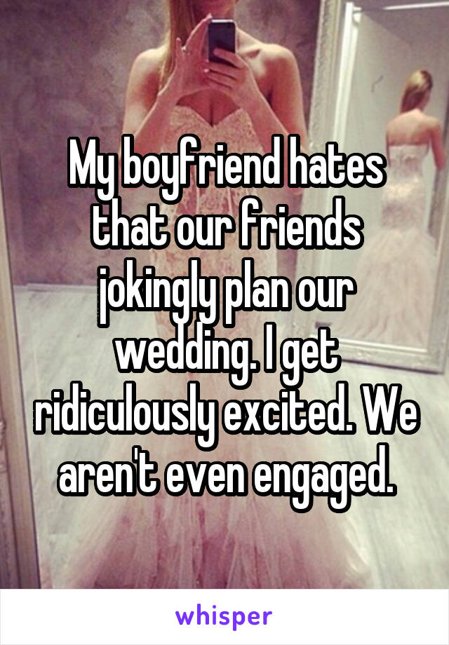 My boyfriend hates that our friends jokingly plan our wedding. I get ridiculously excited. We aren't even engaged.