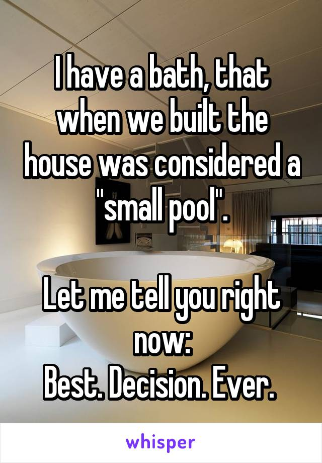 """I have a bath, that when we built the house was considered a """"small pool"""".  Let me tell you right now: Best. Decision. Ever."""